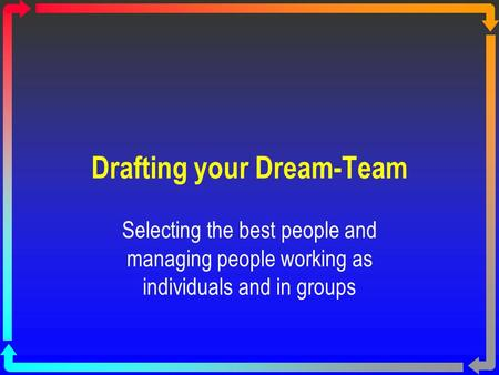 Drafting your Dream-Team Selecting the best people and managing people working as individuals and in groups.