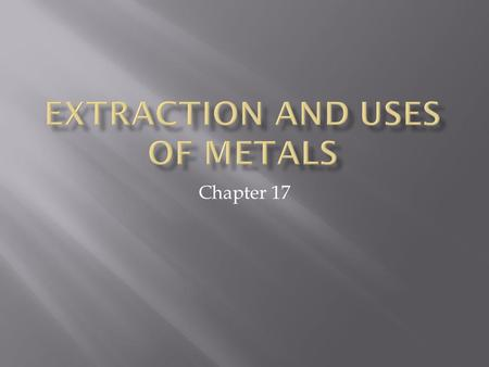 "Chapter 17.  Which metals were discovered earliest?  Gold, copper, silver = less reactive metals  Found ""native"" ie. as pure metal  More reactive."