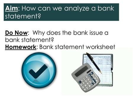 Do Now : Why does the bank issue a bank statement? Homework : Bank statement worksheet Aim : How can we analyze a bank statement?
