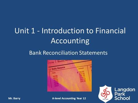 Unit 1 - Introduction to Financial Accounting Bank Reconciliation Statements Mr. BarryA-level Accounting Year 12.