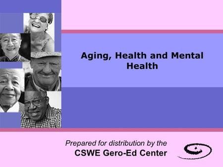 Aging, Health and Mental Health Prepared for distribution by the CSWE Gero-Ed Center.