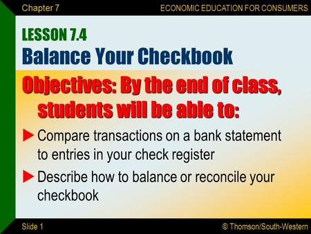 © Thomson/South-Western ECONOMIC EDUCATION FOR CONSUMERS Slide 1 Chapter 7 LESSON 7.4 Balance Your Checkbook Objectives: By the end of class, students.