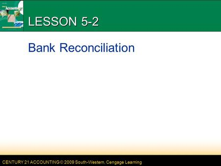 CENTURY 21 ACCOUNTING © 2009 South-Western, Cengage Learning LESSON 5-2 Bank Reconciliation.