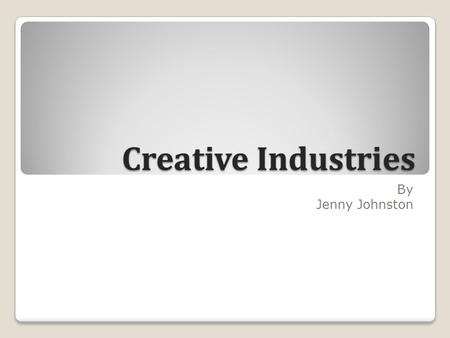 Creative Industries By Jenny Johnston. What is the creative industry? The Uk Government has a Department called the DCMS which is Culture, Media and sport.