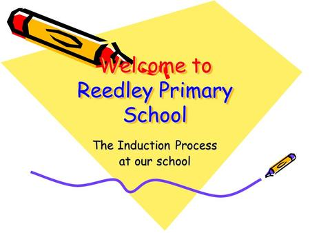 Welcome to Reedley Primary School The Induction Process at our school.