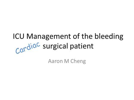 ICU Management of the bleeding surgical patient Aaron M Cheng Cardiac.