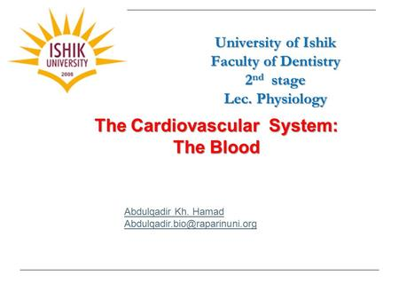 University of Ishik Faculty of Dentistry 2 nd stage Lec. Physiology Abdulqadir Kh. Hamad The Cardiovascular System: The Blood.
