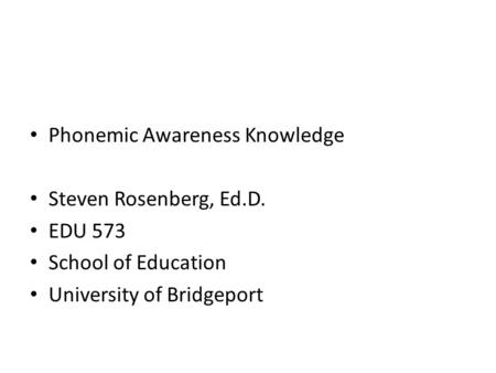Phonemic Awareness Knowledge Steven Rosenberg, Ed.D. EDU 573 School of Education University of Bridgeport.