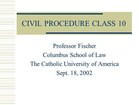 CIVIL PROCEDURE CLASS 10 Professor Fischer Columbus School of Law The Catholic University of America Sept. 18, 2002.