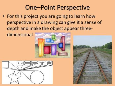 One–Point Perspective For this project you are going to learn how perspective in a drawing can give it a sense of depth and make the object appear three-