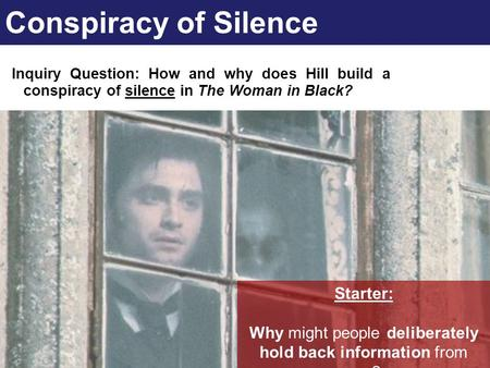 Conspiracy of Silence Inquiry Question: How and why does Hill build a conspiracy of silence in The Woman in Black? Starter: Why might people deliberately.