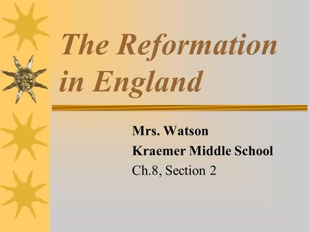 The Reformation in England Mrs. Watson Kraemer Middle School Ch.8, Section 2.