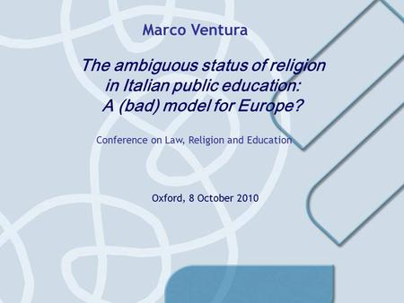 The ambiguous status of religion in Italian public education: A (bad) model for Europe? Conference on Law, Religion and Education Marco Ventura Oxford,