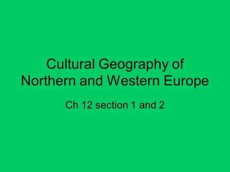 Cultural Geography of Northern and Western Europe Ch 12 section 1 and 2.