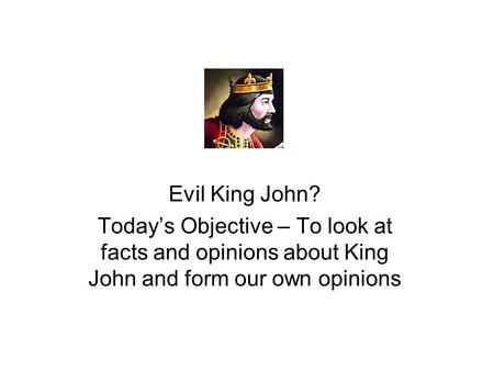 Evil King John? Today's Objective – To look at facts and opinions about King John and form our own opinions.