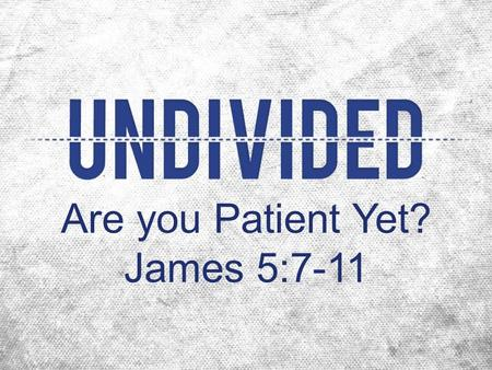 Are you Patient Yet? James 5:7-11. 250,000 times more likely.