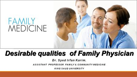 Desirable qualities of Family Physician Dr. Syed Irfan Karim, ASSISTANT PROFESSOR FAMILY & COMMUNITY MEDICINE KING SAUD UNIVERSITY.