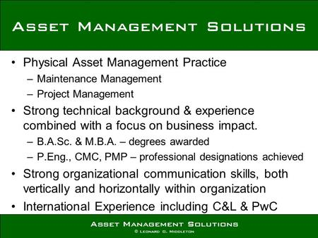 Asset Management Solutions © Leonard G. Middleton Physical Asset Management Practice –Maintenance Management –Project Management Strong technical background.