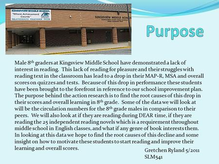 Male 8 th graders at Kingsview Middle School have demonstrated a lack of interest in reading. This lack of reading for pleasure and their struggles with.