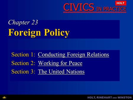 HOLT, RINEHART AND WINSTON1 CIVICS IN PRACTICE HOLT Chapter 23 Foreign Policy Section 1:Conducting Foreign Relations Conducting Foreign RelationsConducting.