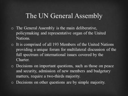 O The General Assembly is the main deliberative, policymaking and representative organ of the United Nations. o It is comprised of all 193 Members of the.