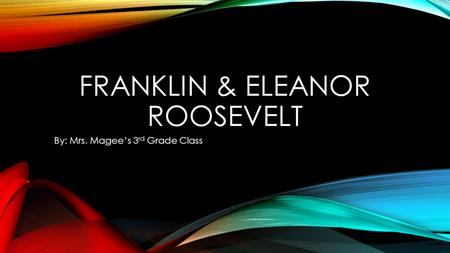 FRANKLIN & ELEANOR ROOSEVELT By: Mrs. Magee's 3 rd Grade Class.