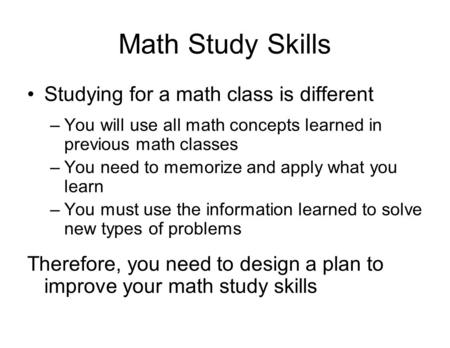 Math Study Skills Studying for a math class is different –You will use all math concepts learned in previous math classes –You need to memorize and apply.