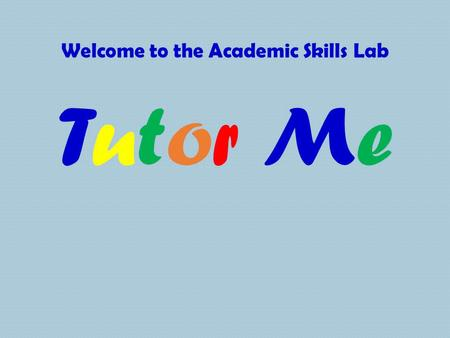 Welcome to the Academic Skills Lab Tutor MeTutor Me.