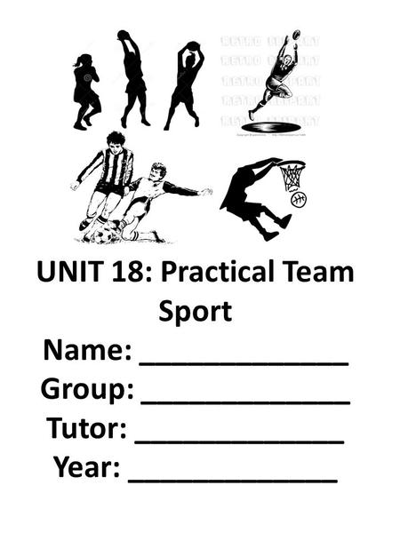 UNIT 18: Practical Team Sport Name: _____________ Group: _____________ Tutor: _____________ Year: _____________.