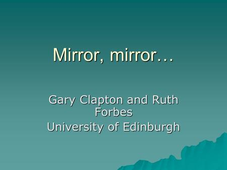 Mirror, mirror… Gary Clapton and Ruth Forbes University of Edinburgh.