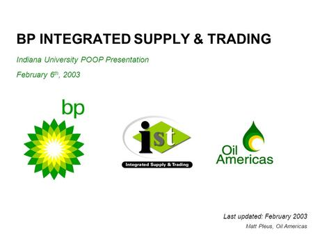 BP INTEGRATED SUPPLY & TRADING Indiana University POOP Presentation February 6 th, 2003 Last updated: February 2003 Matt Pleus, Oil Americas.