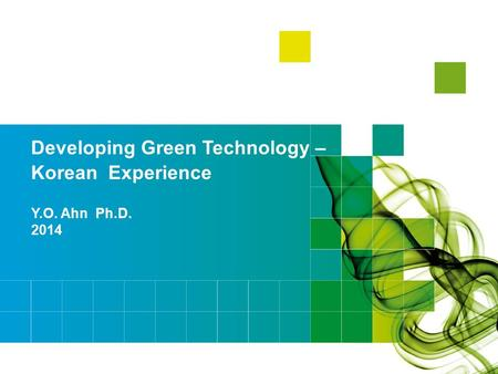 Y.O. Ahn Ph.D. 2014 Developing Green Technology – Korean Experience.