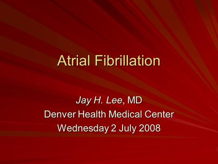 Atrial Fibrillation Jay H. Lee, MD Denver Health Medical Center Wednesday 2 July 2008.