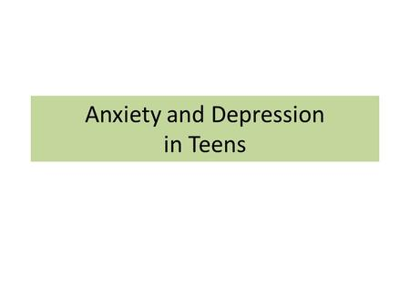 Anxiety and Depression in Teens. Teen Years: New pressures & challenges.