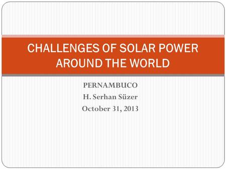PERNAMBUCO H. Serhan Süzer October 31, 2013 CHALLENGES OF SOLAR POWER AROUND THE WORLD.