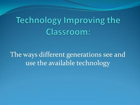 The ways different generations see and use the available technology.