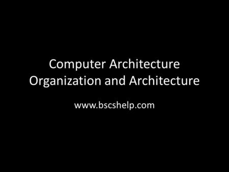 Computer Architecture Organization and Architecture www.bscshelp.com.