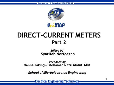 1 Sanna Taking & Mohamad Nazri Abdul HAlif School of Microelectronic Engineering Prepared by DIRECT-CURRENT METERS Part 2 Syarifah Norfaezah Edited by.