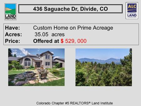 Colorado Chapter #5 REALTORS ® Land Institute 436 Saguache Dr, Divide, CO Have: Custom Home on Prime Acreage Acres: 35.05 acres Price:Offered at $ 529,