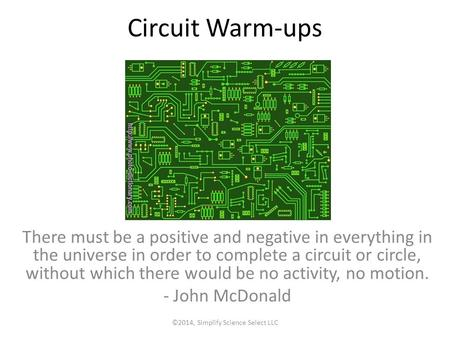 Circuit Warm-ups There must be a positive and negative in everything in the universe in order to complete a circuit or circle, without which there would.