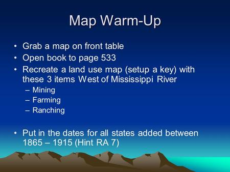 Map Warm-Up Grab a map on front table Open book to page 533 Recreate a land use map (setup a key) with these 3 items West of Mississippi River –Mining.