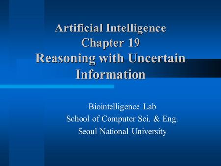 Artificial Intelligence Chapter 19 Reasoning with Uncertain Information Biointelligence Lab School of Computer Sci. & Eng. Seoul National University.