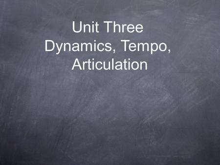 Unit Three Dynamics, Tempo, Articulation. Dynamic Signs Dynamics signs indicate the volume, or how soft or loud the music should be played. The dynamics.