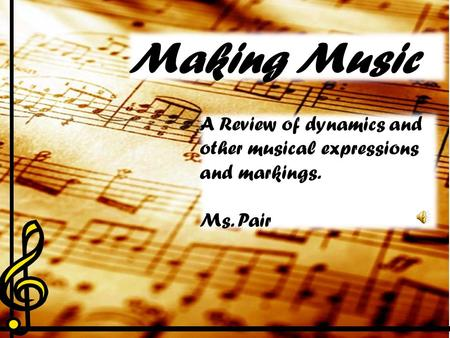 Making Music A Review of dynamics and other musical expressions and markings. Ms. Pair.