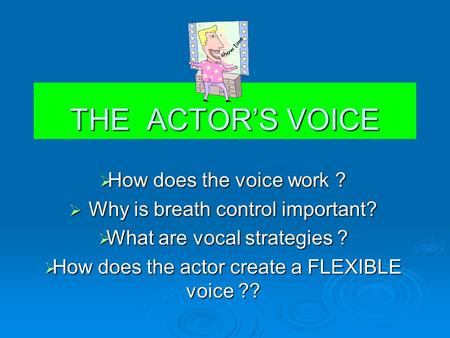 THE ACTOR'S VOICE  How does the voice work ?  Why is breath control important?  What are vocal strategies ?  How does the actor create a FLEXIBLE.