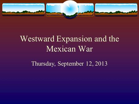 Westward Expansion and the Mexican War Thursday, September 12, 2013.