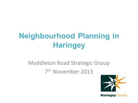 Neighbourhood Planning in Haringey Myddleton Road Strategic Group 7 th November 2013.