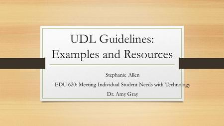 UDL Guidelines: Examples and Resources Stephanie Allen EDU 620: Meeting Individual Student Needs with Technology Dr. Amy Gray.