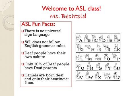 Welcome to ASL class! Ms. Bechtold ASL Fun Facts: Welcome to ASL class! Ms. Bechtold ASL Fun Facts:  There is no universal sign language  ASL does not.