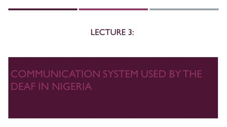 LECTURE 3: COMMUNICATION SYSTEM USED BY THE DEAF IN NIGERIA.